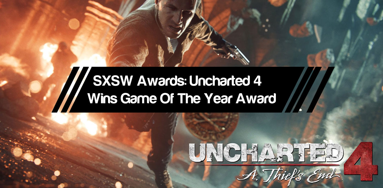 SXSW Awards: Uncharted 4 Wins Game Of The Year award