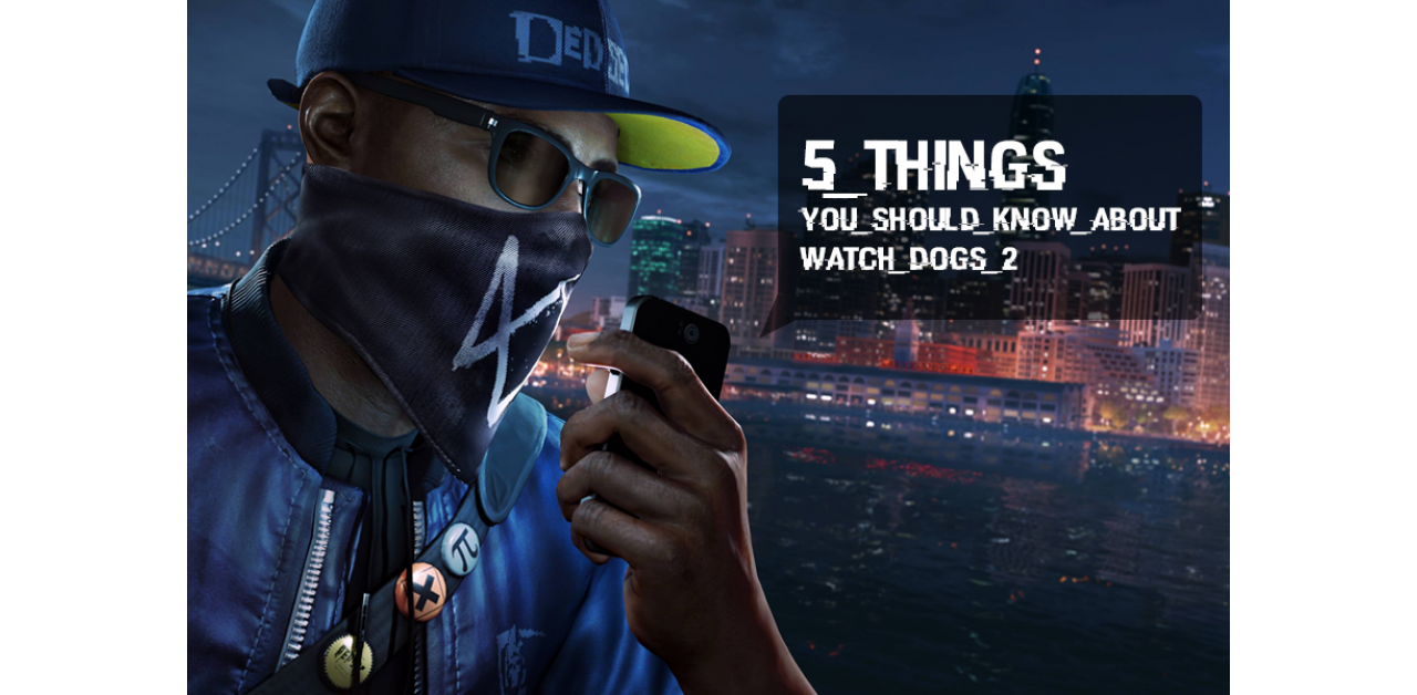 Watch Dogs 2: 5 important things you should know!